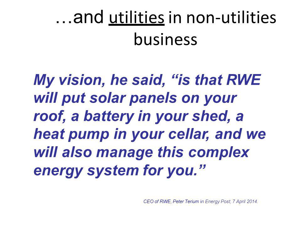 …and utilities in non-utilities business My vision, he said, is that RWE will putsolarpanels onyour roof, a battery in your shed, a heatpumpin yourcellar,andwe will alsomanagethiscomplex energy system for you. CEO of RWE, Peter Terium in Energy Post, 7 April 2014.