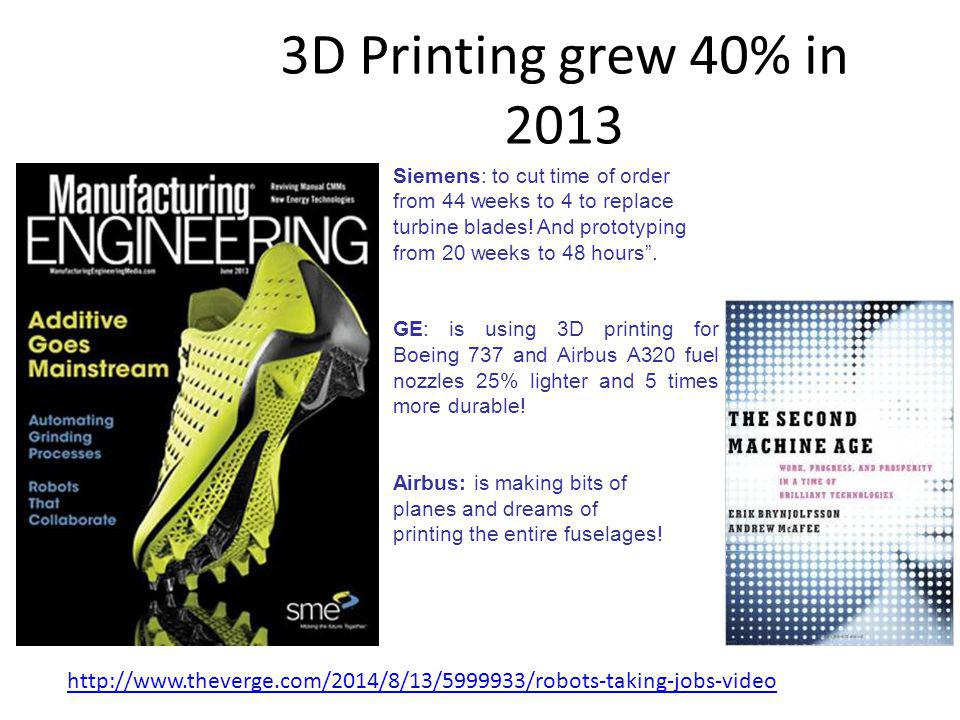 3D Printing grew 40% in 2013 Siemens: to cut time of order from 44 weeks to 4 to replace turbine blades.