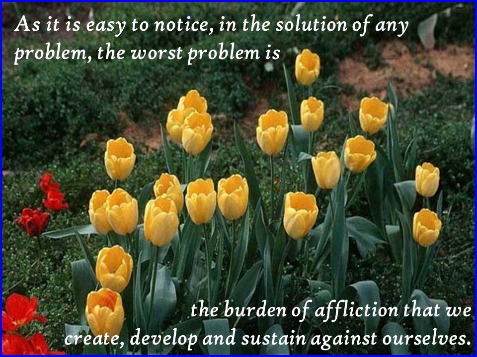 Como é fácil de perceber, na solução de qualquer problema, o pior problema é a carga de aflição que criamos, desenvolvemos e. sustentamos contra n ó s