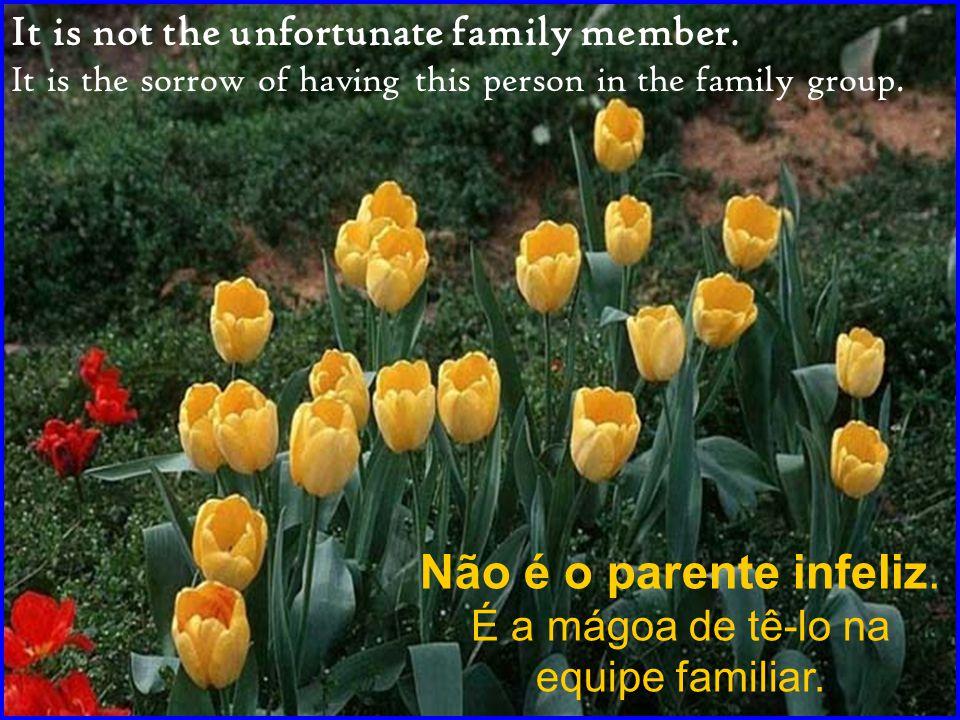 Não é o parente infeliz.É a mágoa de tê-lo na equipe familiar.