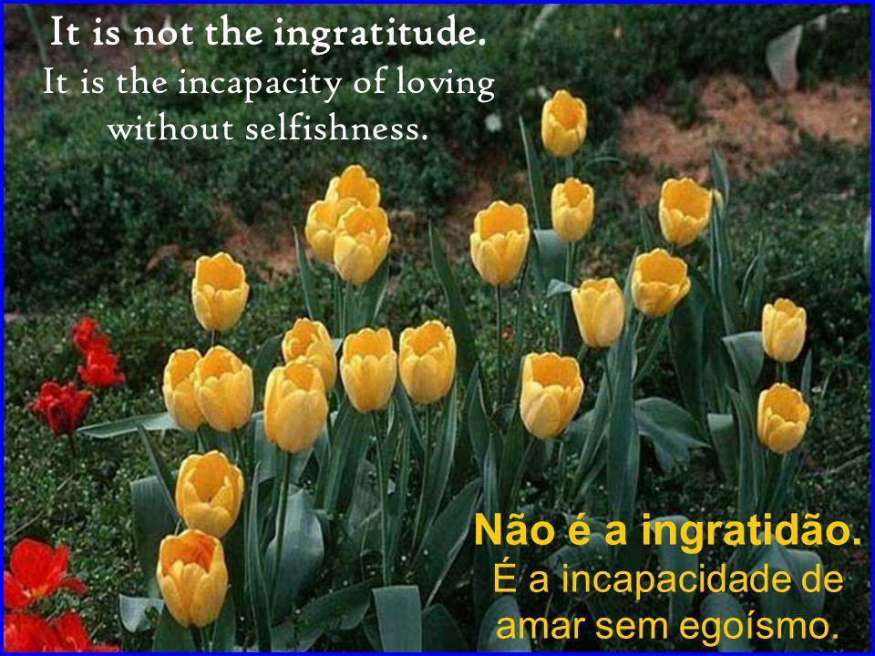 Não é a ingratidão.É a incapacidade de amar sem egoísmo.