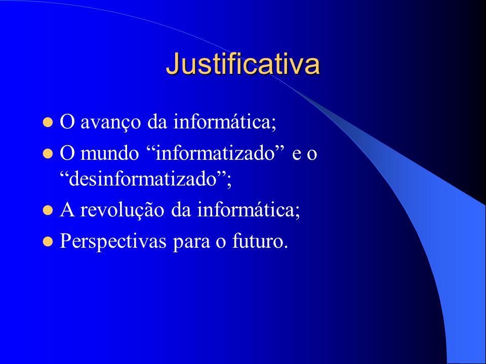 Justificativa O avanço da informática; O mundo informatizado e o desinformatizado ; A revolução da informática; Perspectivas para o futuro.