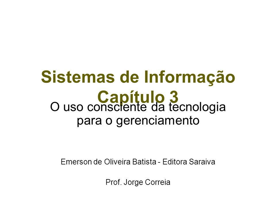 Sistemas de Informação Capítulo 3 O uso consciente da tecnologia para o gerenciamento Emerson de Oliveira Batista - Editora Saraiva Prof. Jorge Correi