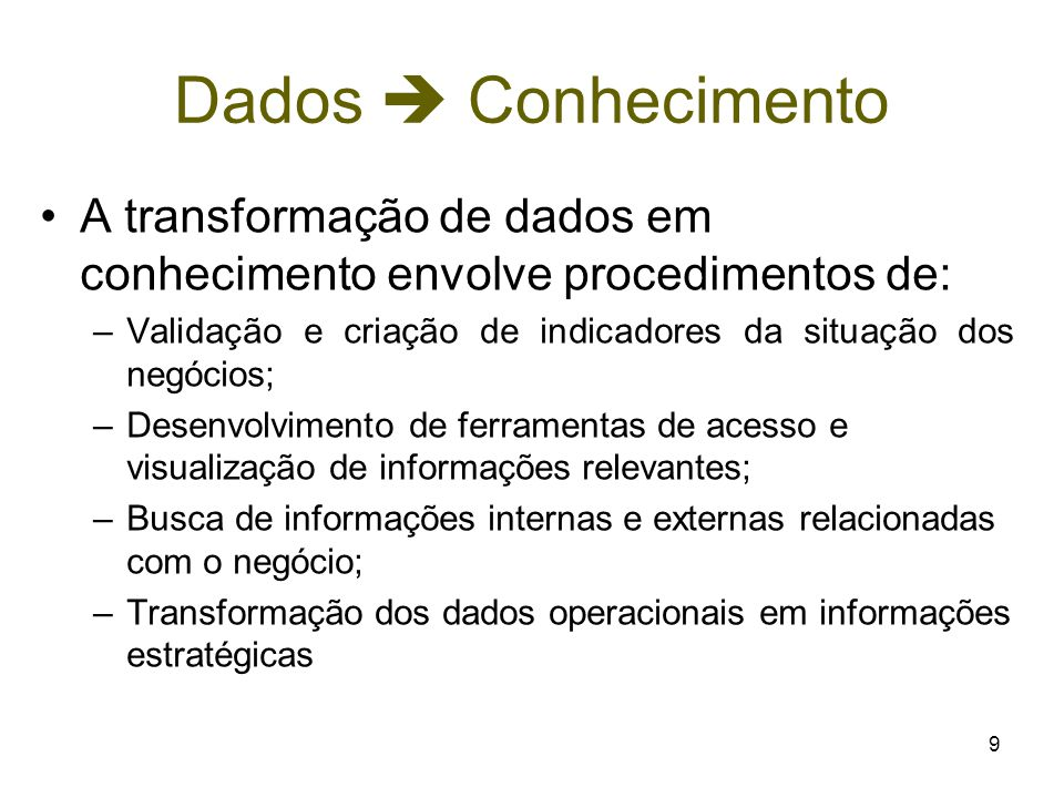 9 Dados  Conhecimento A transformação de dados em conhecimento envolve procedimentos de: –Validação e criação de indicadores da situação dos negócios