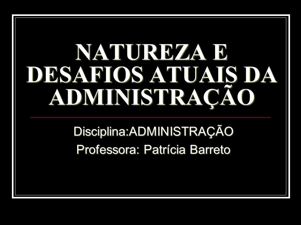 NATUREZA E DESAFIOS ATUAIS DA ADMINISTRAÇÃO Disciplina:ADMINISTRAÇÃO Professora: Patrícia Barreto