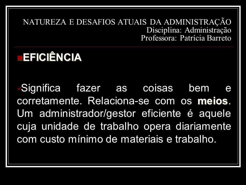 NATUREZA E DESAFIOS ATUAIS DA ADMINISTRAÇÃO Disciplina: Administração Professora: Patrícia Barreto EFICIÊNCIA EFICIÊNCIA meios Significa fazer as coisas bem e corretamente.