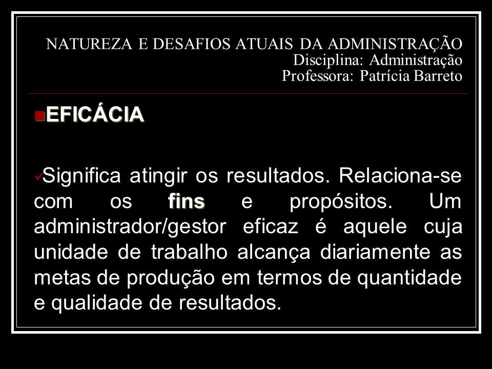 NATUREZA E DESAFIOS ATUAIS DA ADMINISTRAÇÃO Disciplina: Administração Professora: Patrícia Barreto EFICÁCIA EFICÁCIA fins Significa atingir os resultados.
