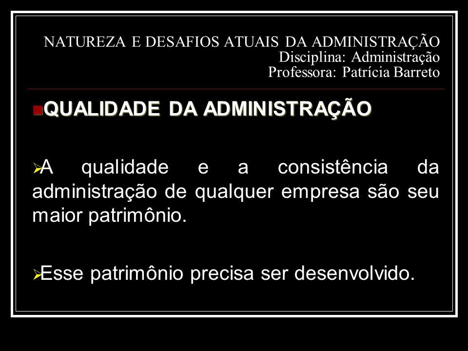 NATUREZA E DESAFIOS ATUAIS DA ADMINISTRAÇÃO Disciplina: Administração Professora: Patrícia Barreto QUALIDADE DA ADMINISTRAÇÃO QUALIDADE DA ADMINISTRAÇÃO  A qualidade e a consistência da administração de qualquer empresa são seu maior patrimônio.