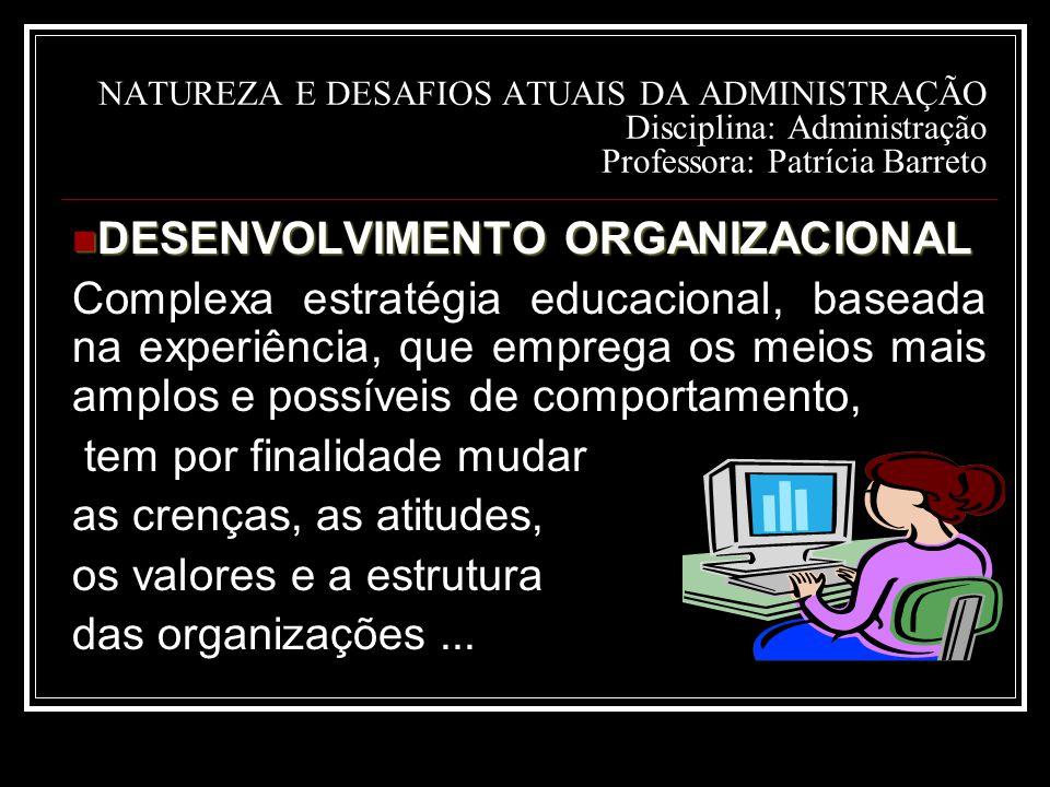 NATUREZA E DESAFIOS ATUAIS DA ADMINISTRAÇÃO Disciplina: Administração Professora: Patrícia Barreto DESENVOLVIMENTO ORGANIZACIONAL DESENVOLVIMENTO ORGANIZACIONAL Complexa estratégia educacional, baseada na experiência, que emprega os meios mais amplos e possíveis de comportamento, tem por finalidade mudar as crenças, as atitudes, os valores e a estrutura das organizações...