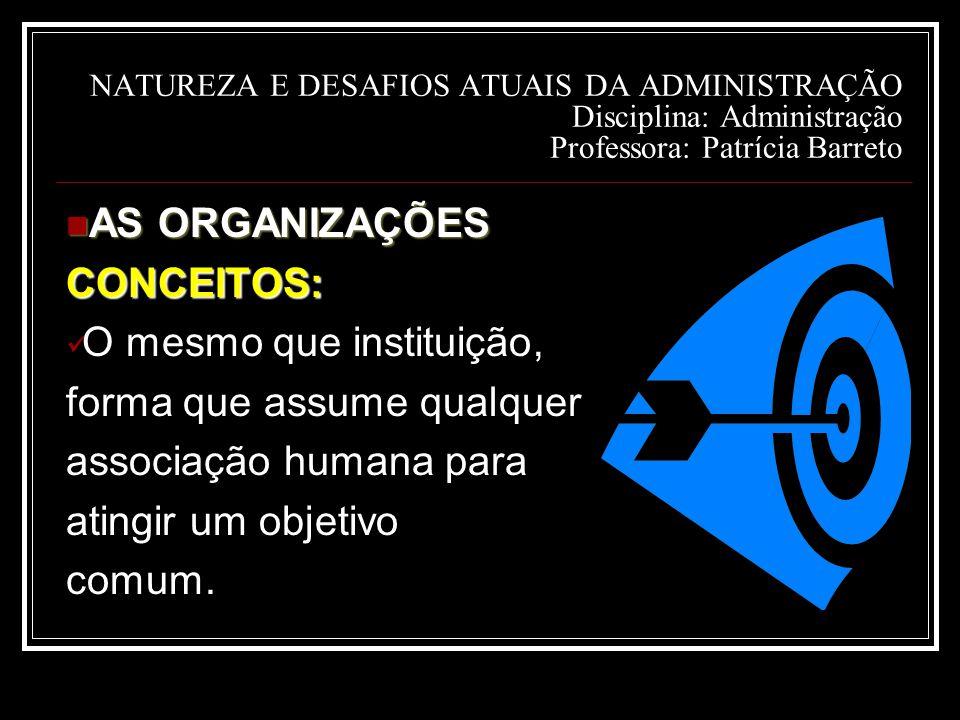 NATUREZA E DESAFIOS ATUAIS DA ADMINISTRAÇÃO Disciplina: Administração Professora: Patrícia Barreto AS ORGANIZAÇÕES AS ORGANIZAÇÕESCONCEITOS: O mesmo que instituição, forma que assume qualquer associação humana para atingir um objetivo comum.