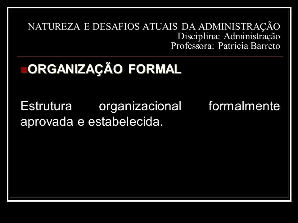 NATUREZA E DESAFIOS ATUAIS DA ADMINISTRAÇÃO Disciplina: Administração Professora: Patrícia Barreto ORGANIZAÇÃO FORMAL ORGANIZAÇÃO FORMAL Estrutura organizacional formalmente aprovada e estabelecida.