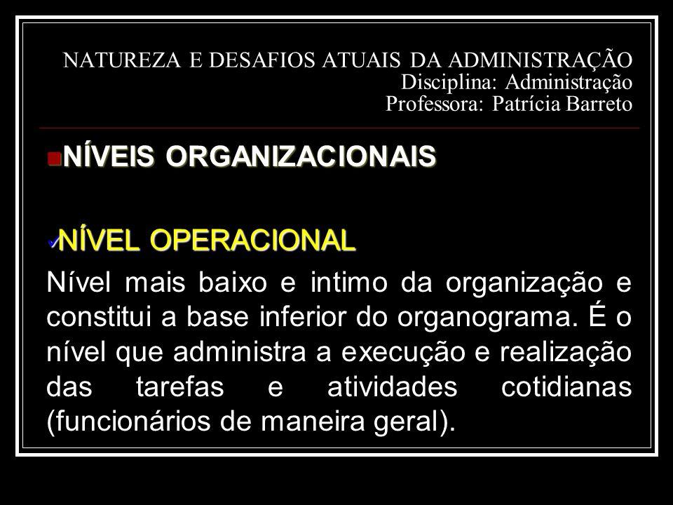 NATUREZA E DESAFIOS ATUAIS DA ADMINISTRAÇÃO Disciplina: Administração Professora: Patrícia Barreto NÍVEIS ORGANIZACIONAIS NÍVEIS ORGANIZACIONAIS NÍVEL OPERACIONAL NÍVEL OPERACIONAL Nível mais baixo e intimo da organização e constitui a base inferior do organograma.