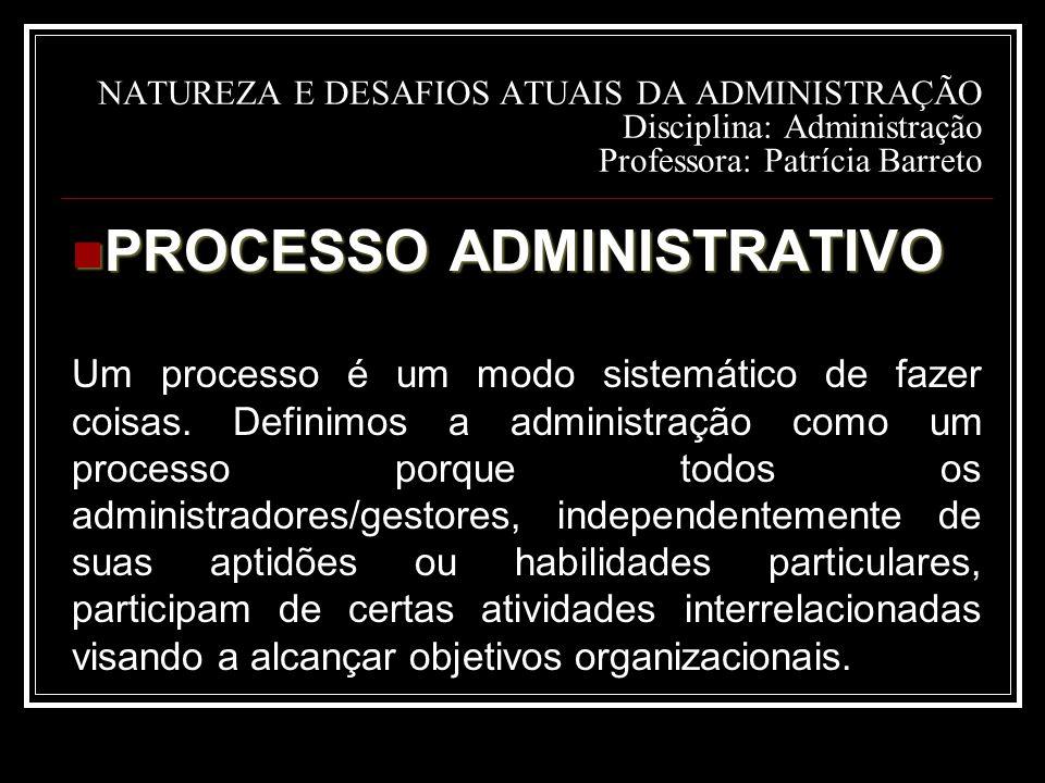 NATUREZA E DESAFIOS ATUAIS DA ADMINISTRAÇÃO Disciplina: Administração Professora: Patrícia Barreto PROCESSO ADMINISTRATIVO PROCESSO ADMINISTRATIVO Um processo é um modo sistemático de fazer coisas.