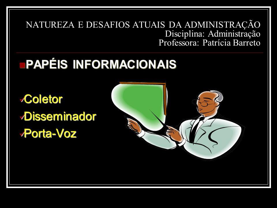 NATUREZA E DESAFIOS ATUAIS DA ADMINISTRAÇÃO Disciplina: Administração Professora: Patrícia Barreto PAPÉIS INFORMACIONAIS PAPÉIS INFORMACIONAIS Coletor Coletor Disseminador Disseminador Porta-Voz Porta-Voz