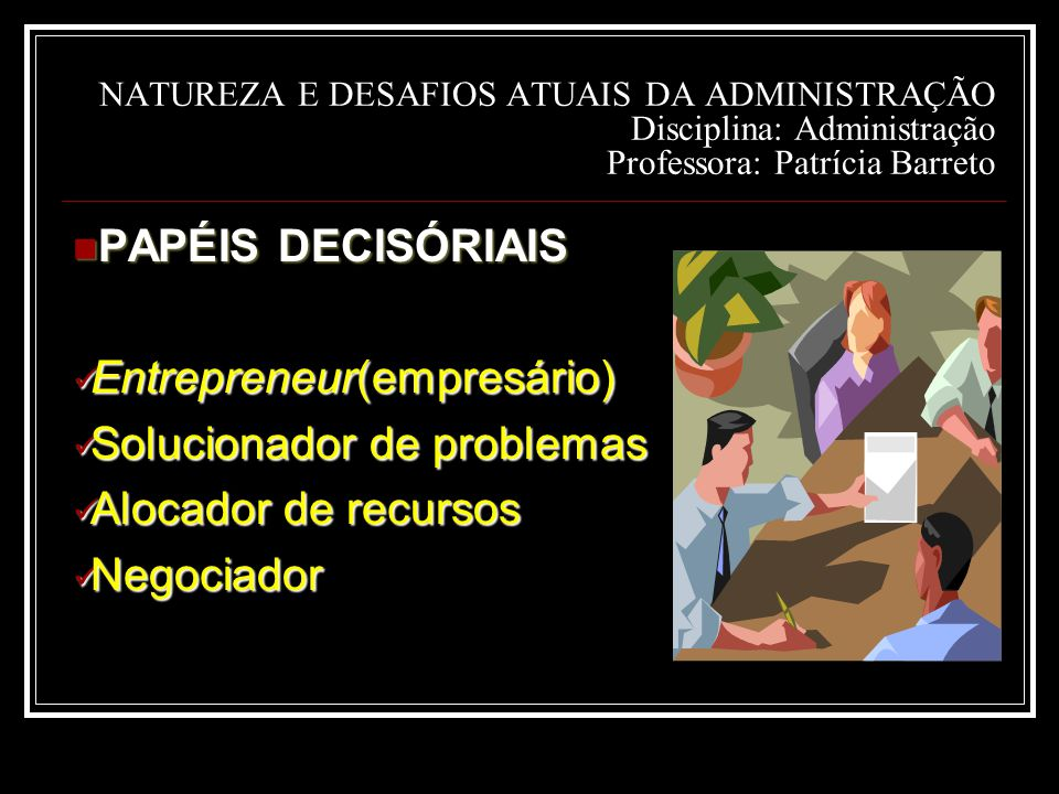NATUREZA E DESAFIOS ATUAIS DA ADMINISTRAÇÃO Disciplina: Administração Professora: Patrícia Barreto PAPÉIS DECISÓRIAIS PAPÉIS DECISÓRIAIS Entrepreneur(empresário) Entrepreneur(empresário) Solucionador de problemas Solucionador de problemas Alocador de recursos Alocador de recursos Negociador Negociador