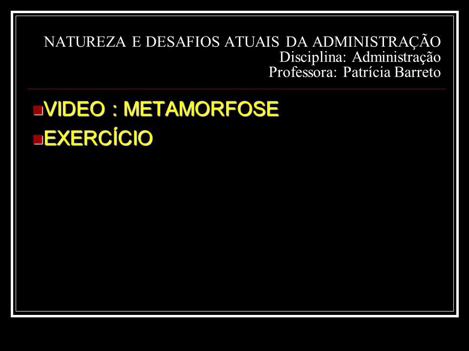 NATUREZA E DESAFIOS ATUAIS DA ADMINISTRAÇÃO Disciplina: Administração Professora: Patrícia Barreto VIDEO : METAMORFOSE VIDEO : METAMORFOSE EXERCÍCIO EXERCÍCIO