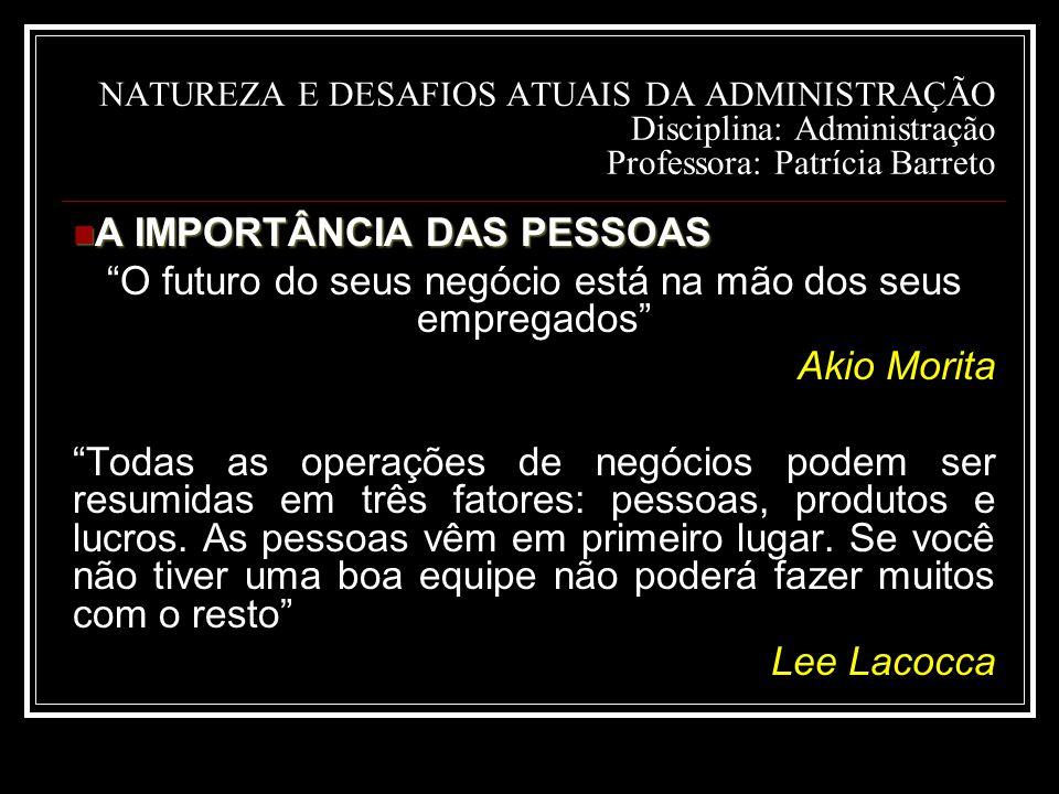 NATUREZA E DESAFIOS ATUAIS DA ADMINISTRAÇÃO Disciplina: Administração Professora: Patrícia Barreto A IMPORTÂNCIA DAS PESSOAS A IMPORTÂNCIA DAS PESSOAS O futuro do seus negócio está na mão dos seus empregados Akio Morita Todas as operações de negócios podem ser resumidas em três fatores: pessoas, produtos e lucros.