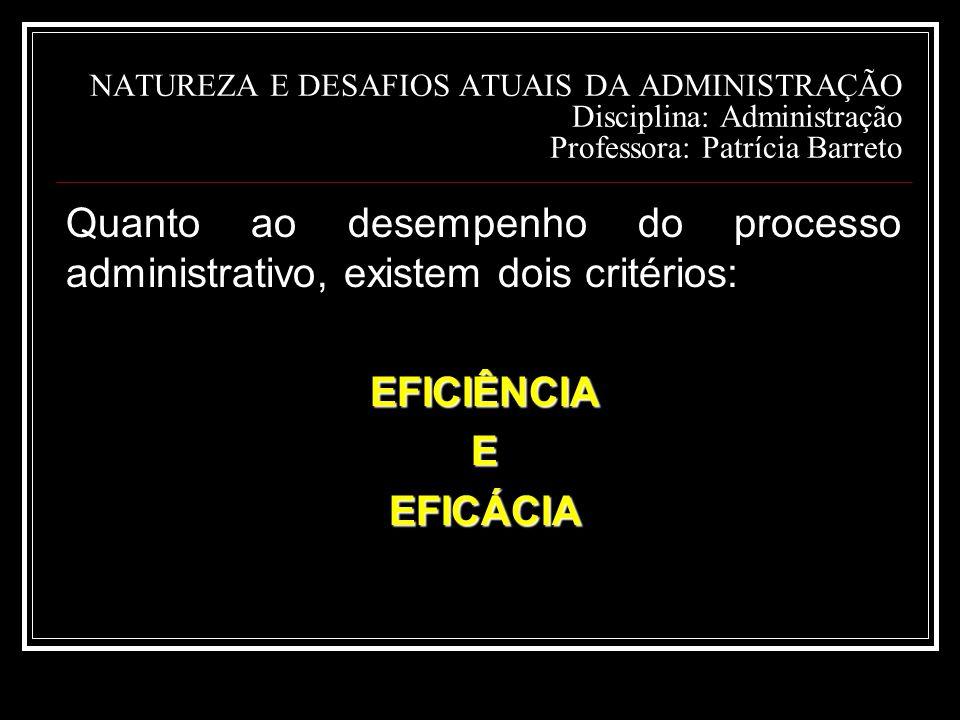 NATUREZA E DESAFIOS ATUAIS DA ADMINISTRAÇÃO Disciplina: Administração Professora: Patrícia Barreto Quanto ao desempenho do processo administrativo, existem dois critérios:EFICIÊNCIAEEFICÁCIA