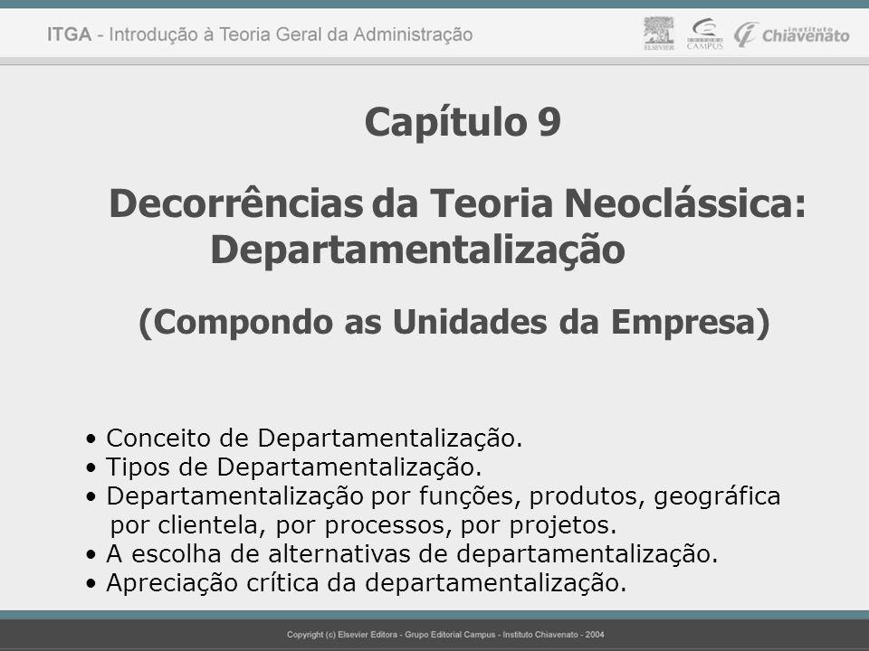Capítulo 9 Decorrências da Teoria Neoclássica: Departamentalização (Compondo as Unidades da Empresa) Conceito de Departamentalização. Tipos de Departa