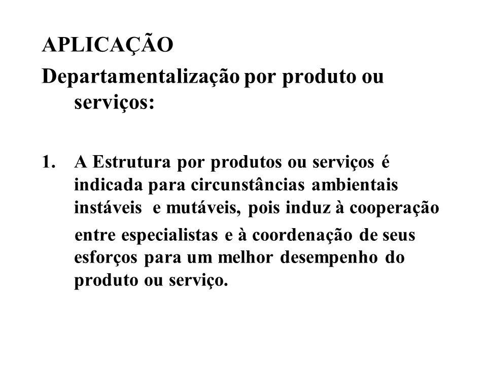 APLICAÇÃO Departamentalização por produto ou serviços: 1.A Estrutura por produtos ou serviços é indicada para circunstâncias ambientais instáveis e mu