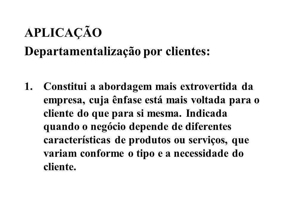 APLICAÇÃO Departamentalização por clientes: 1.Constitui a abordagem mais extrovertida da empresa, cuja ênfase está mais voltada para o cliente do que