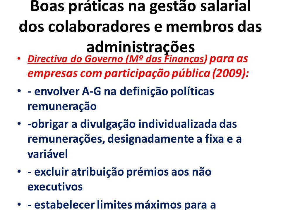 GR-Governo Corporativo Boas práticas na gestão salarial dos colaboradores e membros das administrações Directiva do Governo (Mº das Finanças) para as empresas com participação pública (2009): - envolver A-G na definição políticas remuneração -obrigar a divulgação individualizada das remunerações, designadamente a fixa e a variável - excluir atribuição prémios aos não executivos - estabelecer limites máximos para a componente variável em função da % da fixa -fixar limites máximos da remuneração gestores em função da estrutura geral da empresa -adiar o pagamento de parte da componente variável em função do risco envolvido nos resultados obtidos.