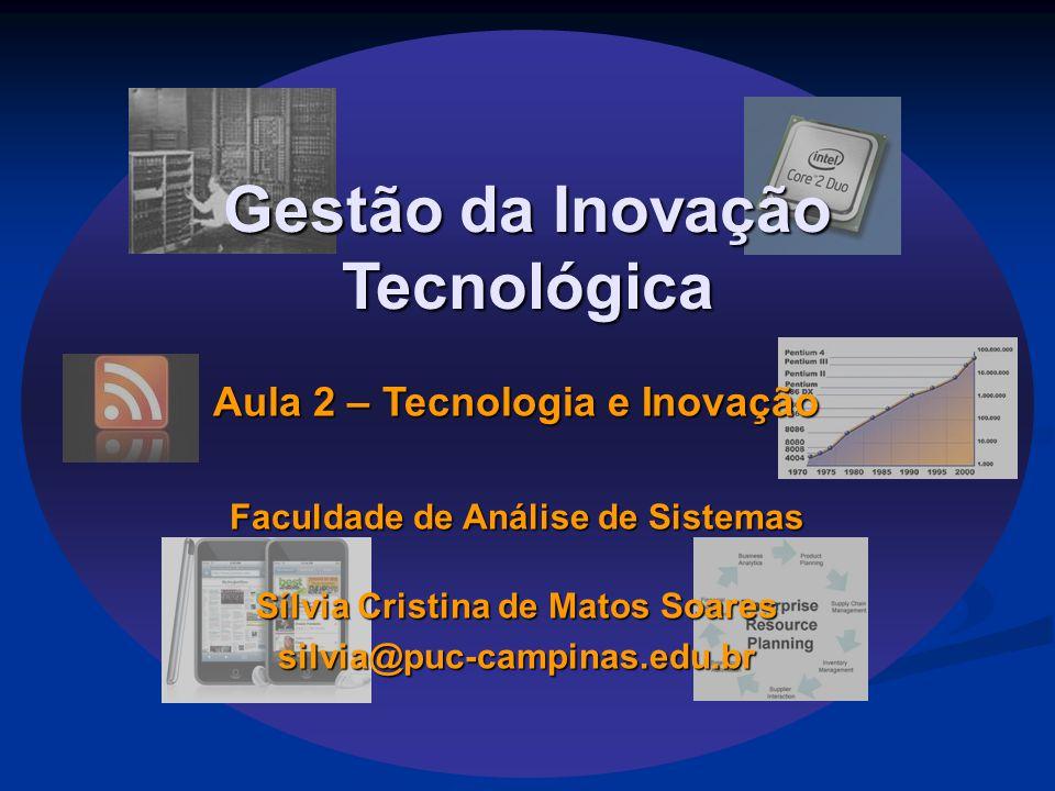 Gestão da Inovação Tecnológica Aula 2 – Tecnologia e Inovação Faculdade de Análise de Sistemas Sílvia Cristina de Matos Soares silvia@puc-campinas.edu