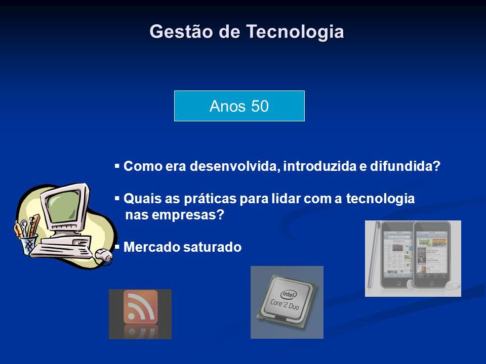 Gestão de Tecnologia Anos 50  Como era desenvolvida, introduzida e difundida?  Quais as práticas para lidar com a tecnologia nas empresas?  Mercado
