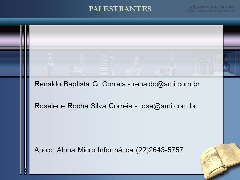 PALESTRANTES Renaldo Baptista G. Correia - renaldo@ami.com.br Roselene Rocha Silva Correia - rose@ami.com.br Apoio: Alpha Micro Informática (22)2643-5