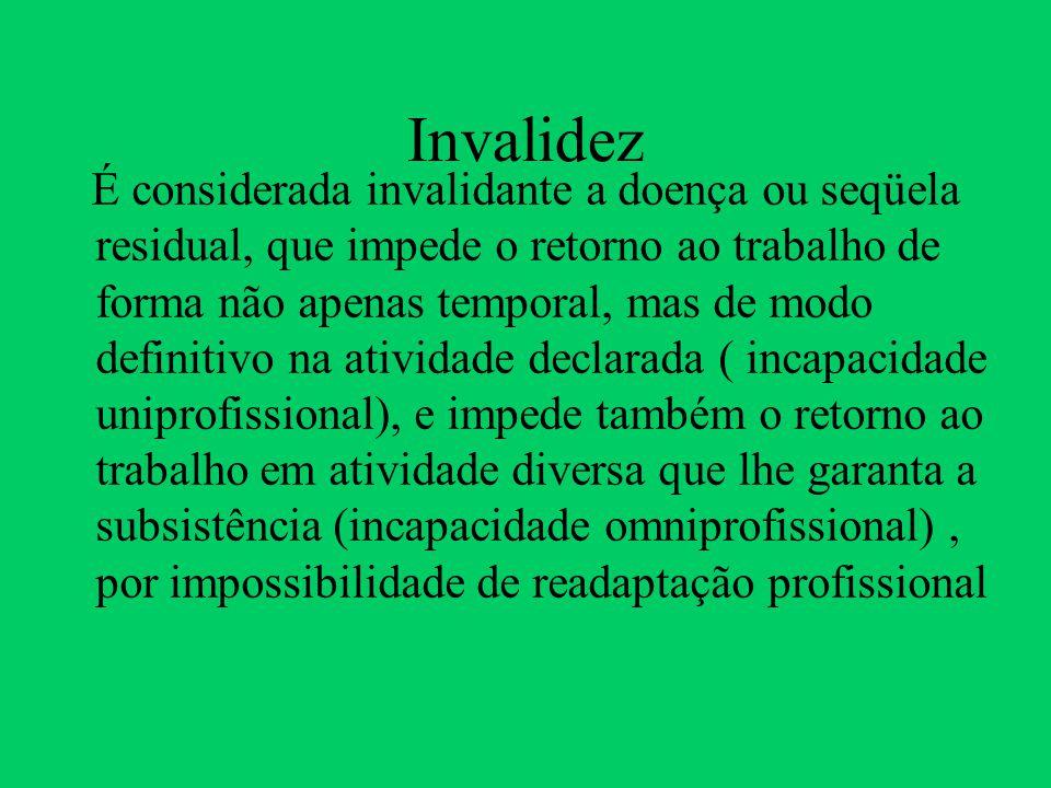 Invalidez É considerada invalidante a doença ou seqüela residual, que impede o retorno ao trabalho de forma não apenas temporal, mas de modo definitiv
