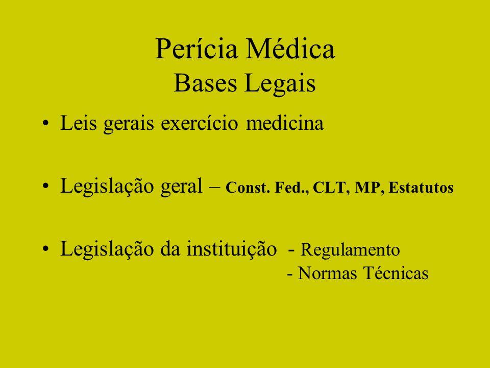 Perícia Médica Bases Legais Leis gerais exercício medicina Legislação geral – Const. Fed., CLT, MP, Estatutos Legislação da instituição - Regulamento