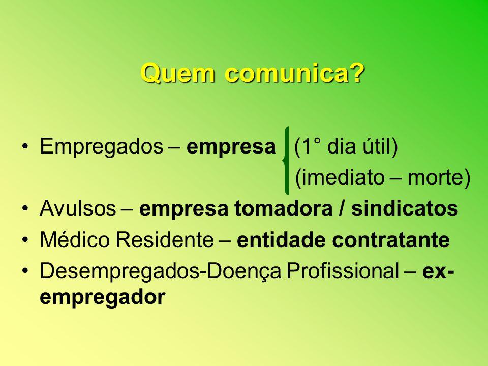 Quem comunica? Empregados – empresa (1° dia útil) (imediato – morte) Avulsos – empresa tomadora / sindicatos Médico Residente – entidade contratante D