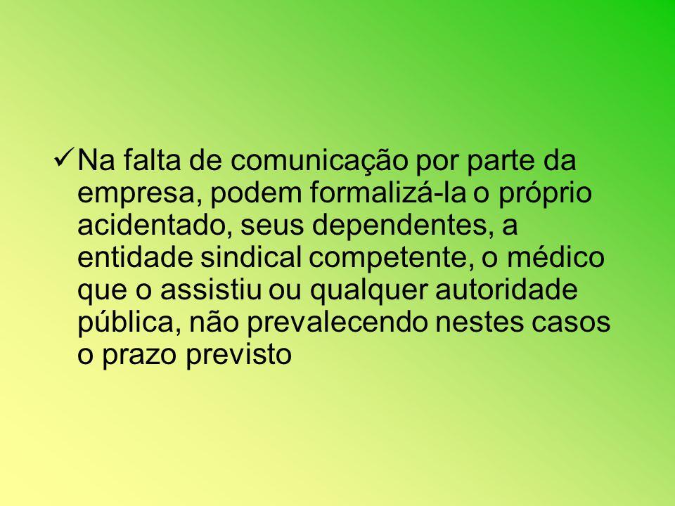 Na falta de comunicação por parte da empresa, podem formalizá-la o próprio acidentado, seus dependentes, a entidade sindical competente, o médico que