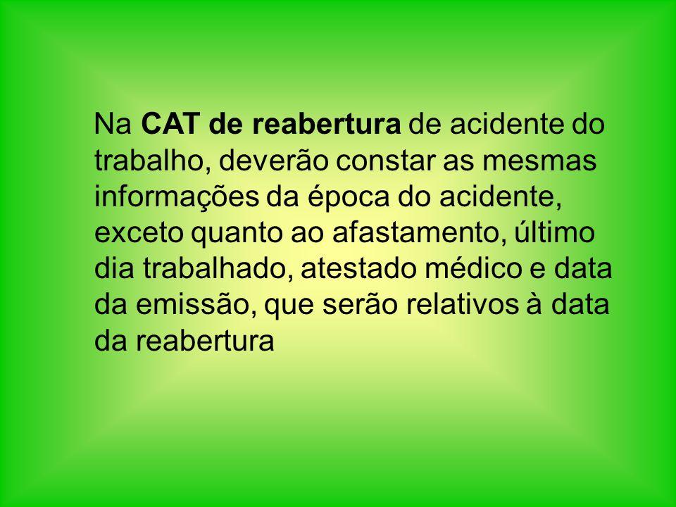 Na CAT de reabertura de acidente do trabalho, deverão constar as mesmas informações da época do acidente, exceto quanto ao afastamento, último dia tra