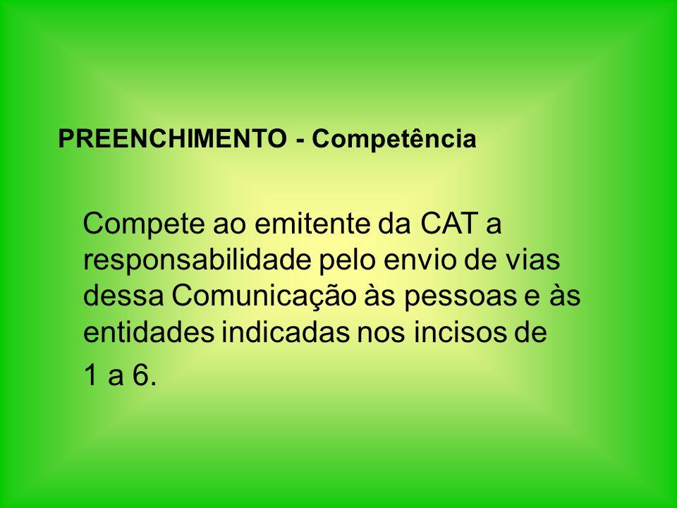 PREENCHIMENTO - Competência Compete ao emitente da CAT a responsabilidade pelo envio de vias dessa Comunicação às pessoas e às entidades indicadas nos