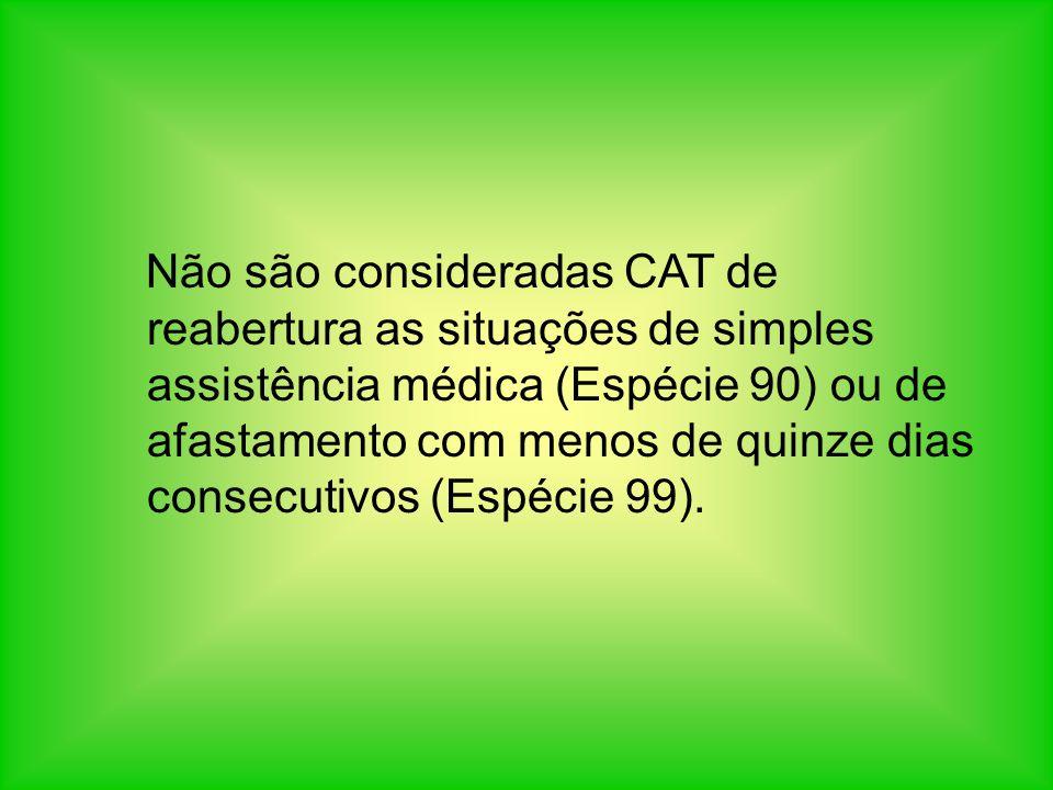 Não são consideradas CAT de reabertura as situações de simples assistência médica (Espécie 90) ou de afastamento com menos de quinze dias consecutivos