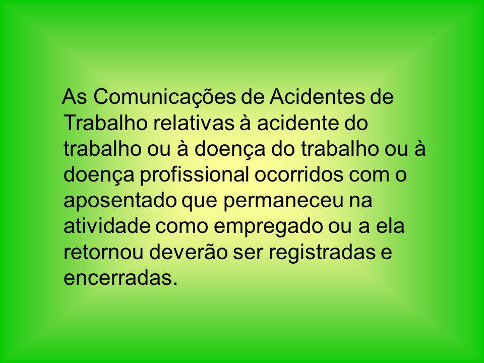 As Comunicações de Acidentes de Trabalho relativas à acidente do trabalho ou à doença do trabalho ou à doença profissional ocorridos com o aposentado