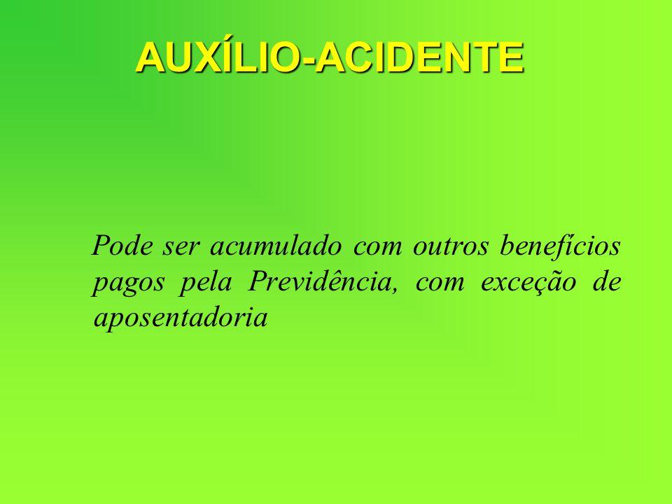 Pode ser acumulado com outros benefícios pagos pela Previdência, com exceção de aposentadoria AUXÍLIO-ACIDENTE