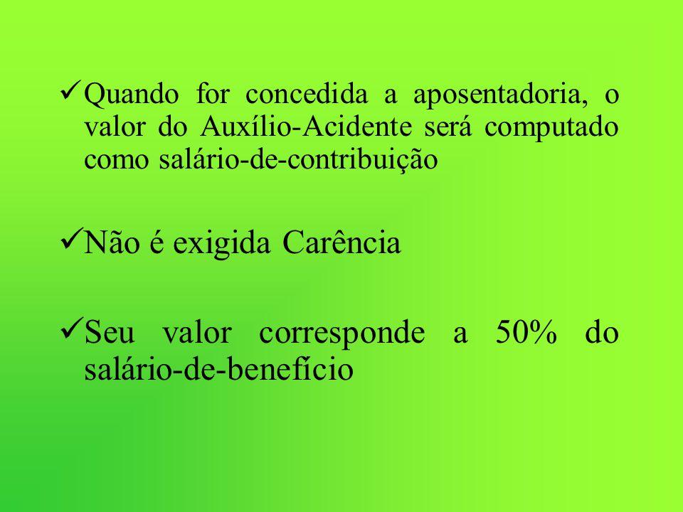 Quando for concedida a aposentadoria, o valor do Auxílio-Acidente será computado como salário-de-contribuição Não é exigida Carência Seu valor corresp