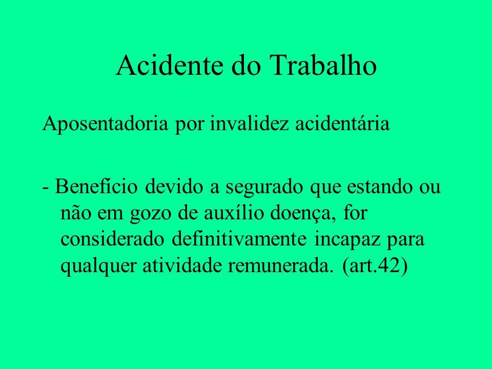 Acidente do Trabalho Aposentadoria por invalidez acidentária - Benefício devido a segurado que estando ou não em gozo de auxílio doença, for considera