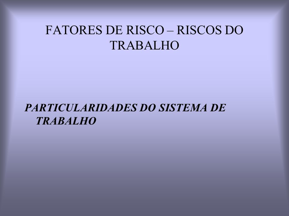 FATORES DE RISCO – RISCOS DO TRABALHO PARTICULARIDADES DO SISTEMA DE TRABALHO