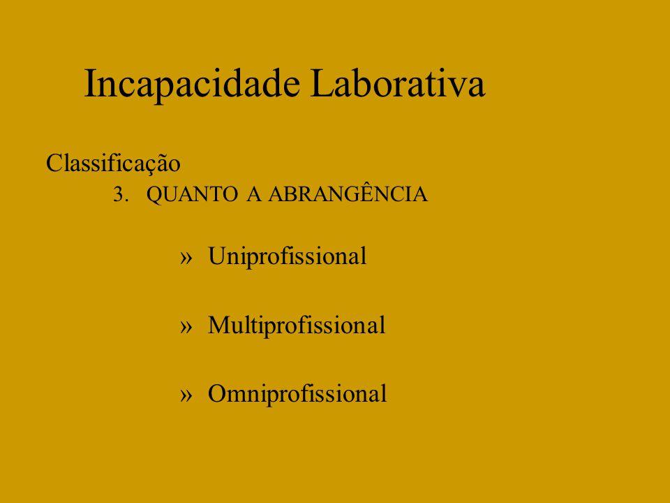 Incapacidade Laborativa Classificação 3.QUANTO A ABRANGÊNCIA »Uniprofissional »Multiprofissional »Omniprofissional