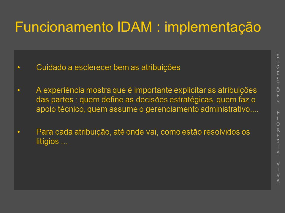 Funcionamento IDAM : implementação Cuidado a esclerecer bem as atribuições A experiência mostra que é importante explicitar as atribuições das partes : quem define as decisões estratégicas, quem faz o apoio técnico, quem assume o gerenciamento administrativo....