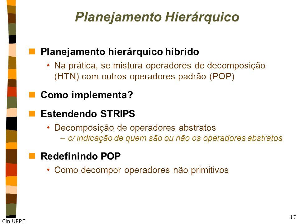 CIn-UFPE 17 Planejamento Hierárquico nPlanejamento hierárquico híbrido Na prática, se mistura operadores de decomposição (HTN) com outros operadores padrão (POP) nComo implementa.