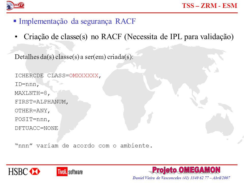 Daniel Vieira de Vasconcelos (41) 3340 62 77 – Abril/2007 TSS – ZRM - ESM  Implementação da segurança RACF Criação de classe(s) no RACF (Necessita de