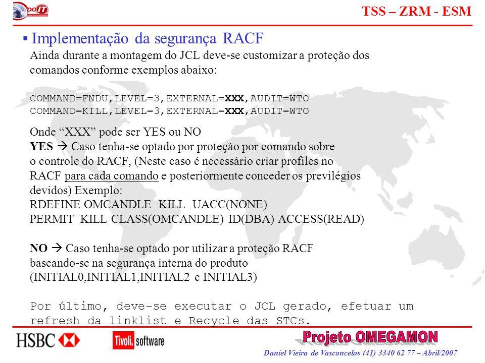 Daniel Vieira de Vasconcelos (41) 3340 62 77 – Abril/2007 TSS – ZRM - ESM  Implementação da segurança RACF Ainda durante a montagem do JCL deve-se cu