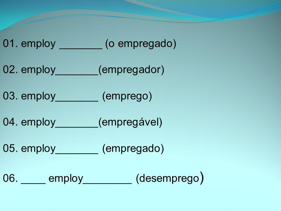 01. employ _______ (o empregado) 02. employ_______(empregador) 03. employ_______ (emprego) 04. employ_______(empregável) 05. employ_______ (empregado)