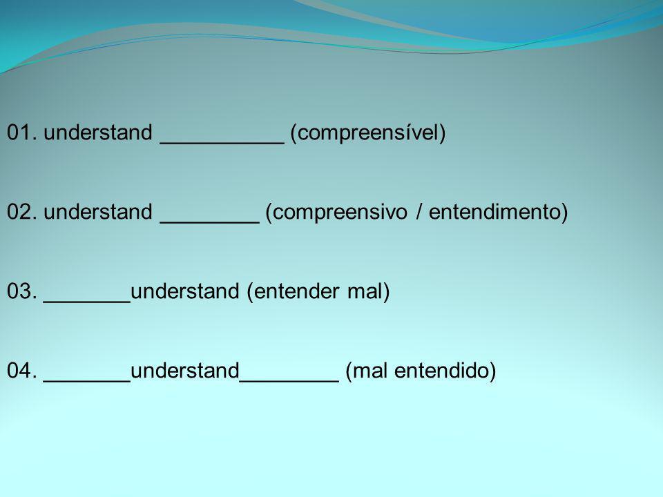 01. understand __________ (compreensível) 02. understand ________ (compreensivo / entendimento) 03. _______understand (entender mal) 04. _______unders