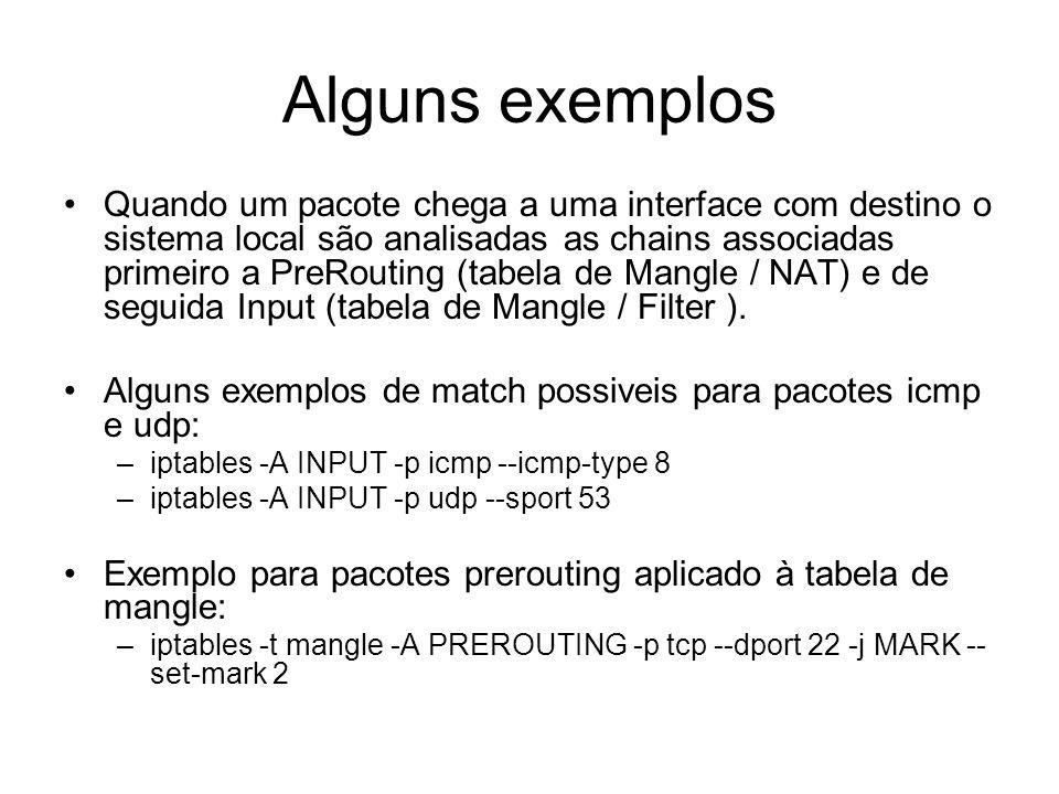 Alguns exemplos Quando um pacote chega a uma interface com destino o sistema local são analisadas as chains associadas primeiro a PreRouting (tabela d