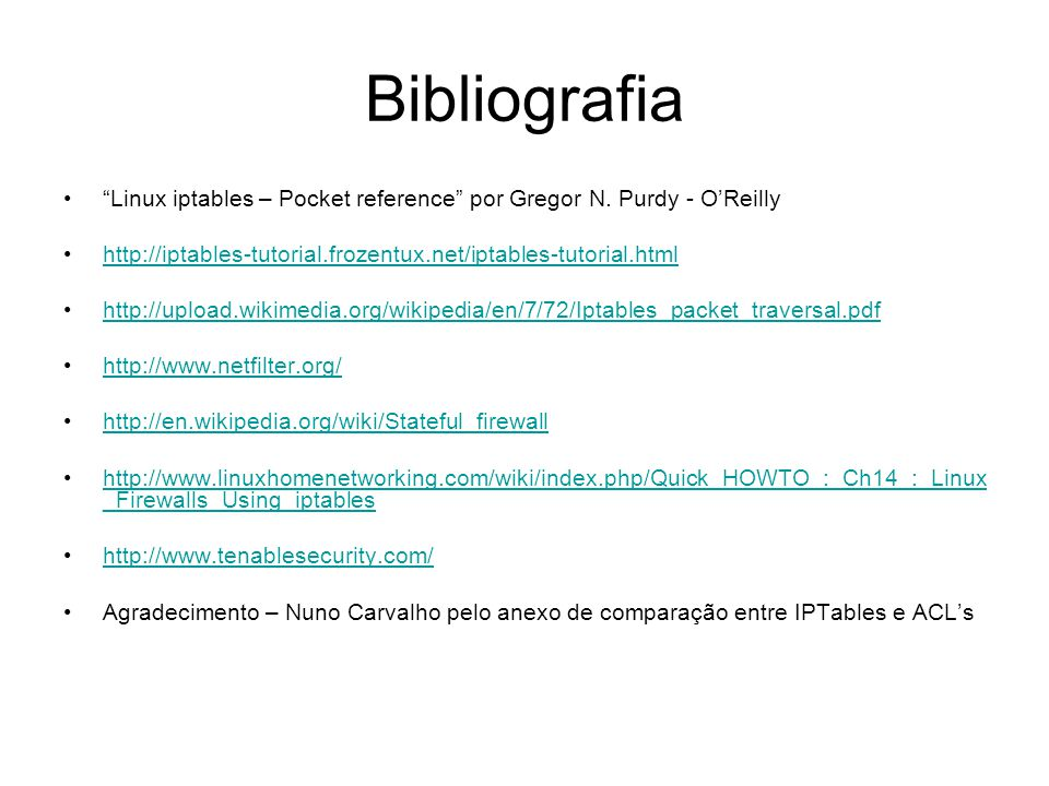 "Bibliografia ""Linux iptables – Pocket reference"" por Gregor N. Purdy - O'Reilly http://iptables-tutorial.frozentux.net/iptables-tutorial.html http://u"